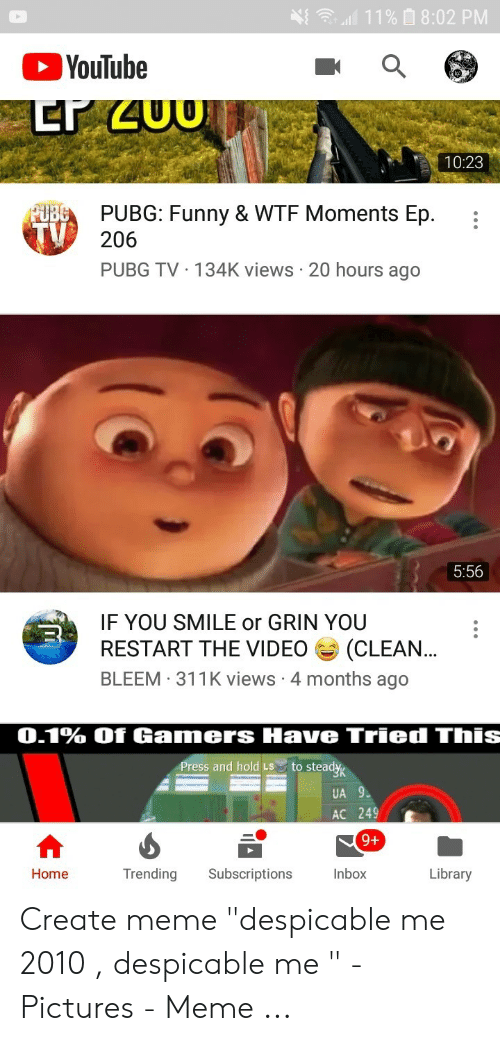 """Or Grin: 11% 8:02 PM  YouTube  10:23  UBCPUBG: Funny & WTF Moments Ep.  206  PUBG TV 134K views 20 hours ago  5:56  IF YOU SMILE or GRIN YOU  (CLEAN...  BLEEM 311K views 4 months ago  RESTART THE VIDEO  0.1% Of Gamers Have Tried This  Press and hold LS  to steady  UA 9  AC 249  9+  Library  Trending  Subscriptions  Inbox  Home Create meme """"despicable me 2010 , despicable me """" - Pictures - Meme ..."""