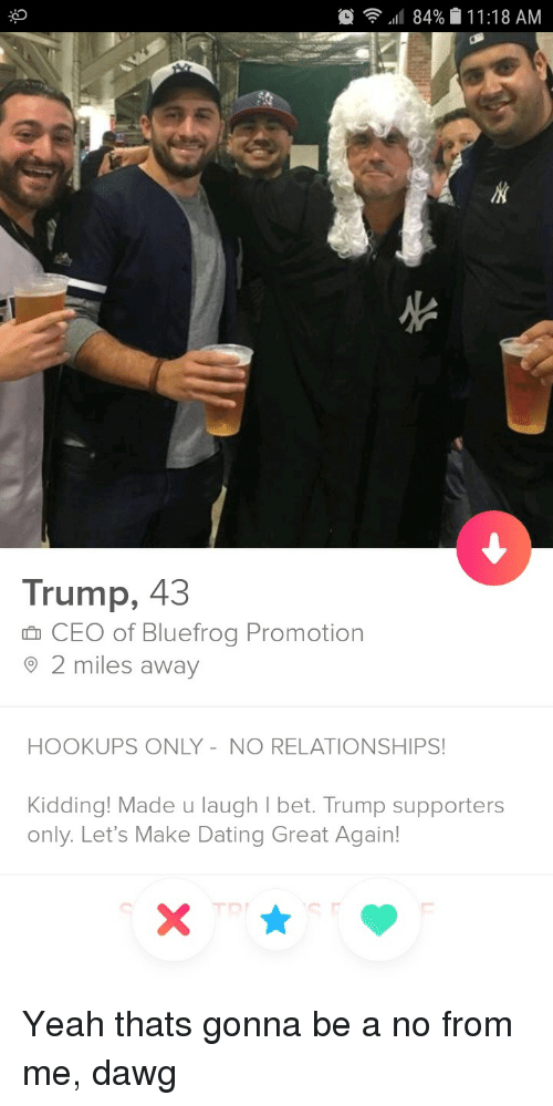 Trump Supporters: ,11 84%  1 1 :18 AM  AN  Trump, 43  CEO of Bluefrog Promotionn  2 miles away  HOOKUPS ONLY-NO RELATIONSHIPS!  Kidding! Made u laugh l bet. Trump supporters  only. Let's Make Dating Great Again! Yeah thats gonna be a no from me, dawg