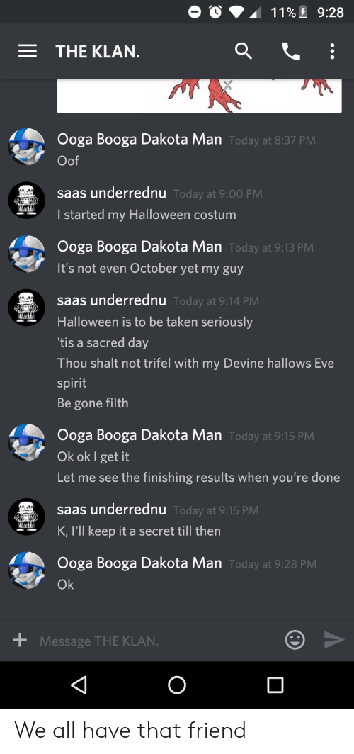 saas: 11% 9:28  THE KLAN.  Ooga Booga Dakota Man Today at 8:37 PM  Oof  saas underrednu Today at 9:00 PM  I started my Halloween costum  Ooga Booga Dakota Man Today at 9:13 PM  It's not even October yet my guy  saas underrednu Today at 9:14 PM  Halloween is to be taken seriously  'tis a sacred day  Thou shalt not trifel with my Devine hallows Eve  spirit  Be gone filth  Ooga Booga Dakota Man Today at 9:15 PM  Ok ok I get it  Let me see the finishing results when you're done  saas underrednu Today at 9:15 PM  K, I'll keep it a secret till then  Ooga Booga Dakota Man Today at 9:28 PM  Ok  Message THE KLAN. We all have that friend