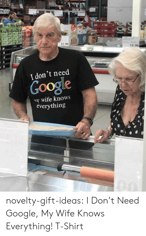 Google, Tumblr, and Blog: 11.99  15.99  I don't need  Google  ny wife knows  everything novelty-gift-ideas:  I Don't Need Google, My Wife Knows Everything! T-Shirt