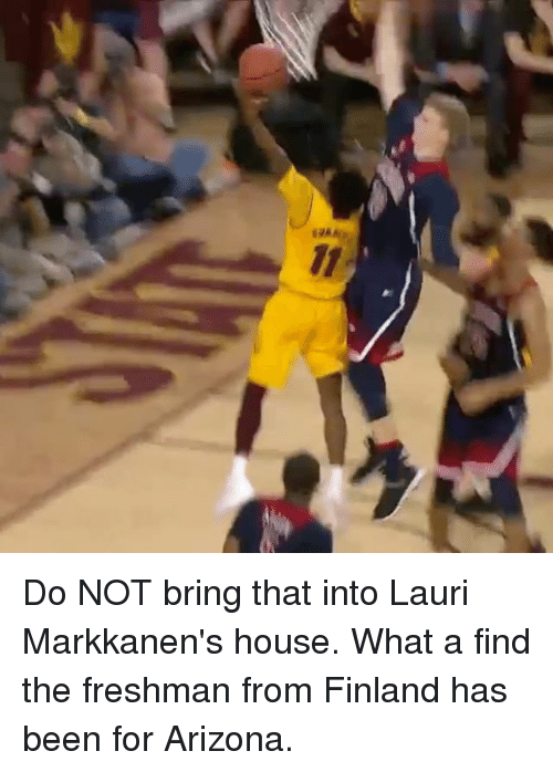 Laurie: 11 Do NOT bring that into Lauri Markkanen's house. What a find the freshman from Finland has been for Arizona.