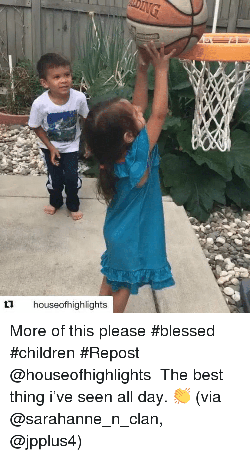 Blessed, Children, and Memes: 11 houseofhighlights More of this please #blessed #children #Repost @houseofhighlights ・・・ The best thing i've seen all day. 👏 (via @sarahanne_n_clan, @jpplus4)