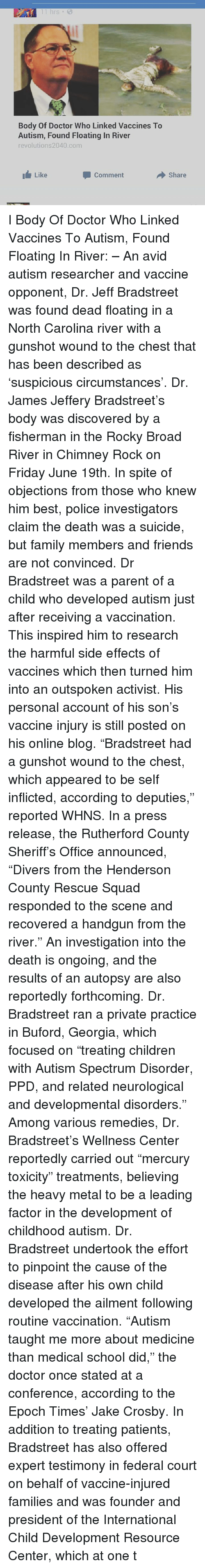 """epoch: 11 hrs  Body Of Doctor Who Linked Vaccines To  Autism, Found Floating In River  revolutions2040 com  Like  Comment  Share I Body Of Doctor Who Linked Vaccines To Autism, Found Floating In River: – An avid autism researcher and vaccine opponent, Dr. Jeff Bradstreet was found dead floating in a North Carolina river with a gunshot wound to the chest that has been described as 'suspicious circumstances'. Dr. James Jeffery Bradstreet's body was discovered by a fisherman in the Rocky Broad River in Chimney Rock on Friday June 19th. In spite of objections from those who knew him best, police investigators claim the death was a suicide, but family members and friends are not convinced. Dr Bradstreet was a parent of a child who developed autism just after receiving a vaccination. This inspired him to research the harmful side effects of vaccines which then turned him into an outspoken activist. His personal account of his son's vaccine injury is still posted on his online blog. """"Bradstreet had a gunshot wound to the chest, which appeared to be self inflicted, according to deputies,"""" reported WHNS. In a press release, the Rutherford County Sheriff's Office announced, """"Divers from the Henderson County Rescue Squad responded to the scene and recovered a handgun from the river."""" An investigation into the death is ongoing, and the results of an autopsy are also reportedly forthcoming. Dr. Bradstreet ran a private practice in Buford, Georgia, which focused on """"treating children with Autism Spectrum Disorder, PPD, and related neurological and developmental disorders."""" Among various remedies, Dr. Bradstreet's Wellness Center reportedly carried out """"mercury toxicity"""" treatments, believing the heavy metal to be a leading factor in the development of childhood autism. Dr. Bradstreet undertook the effort to pinpoint the cause of the disease after his own child developed the ailment following routine vaccination. """"Autism taught me more about medicine than medical school did,"""" the """