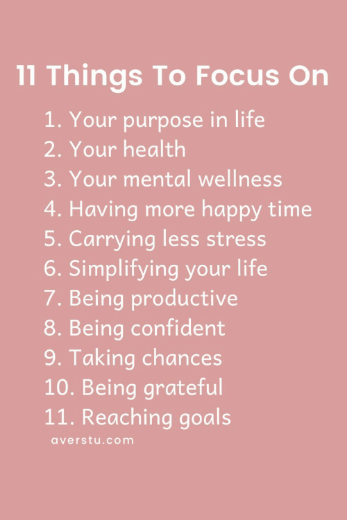 Goals, Life, and Focus: 11 Things To Focus On  1. Your purpose in life  2. Your health  3. Your mental wellness  4. Having more happy time  5. Carrying less stress  6. Simplifying your life  7. Being productive  8. Being confident  9. Taking chances  10. Being grateful  11. Reaching goals  averstu.com