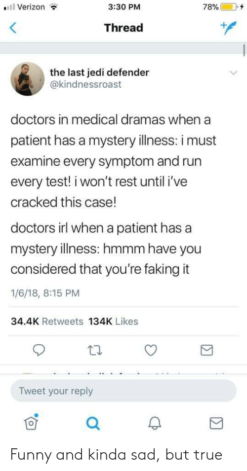Funny, Jedi, and Run: .11 Verizon  3:30 PM  78% (  +  Thread  the last jedi defender  @kindnessroast  doctors in medical dramas when a  patient has a mystery illness: i must  examine every symptom and run  every test! i won't rest until i've  cracked this case!  doctors irl when a patient has a  mystery illness: hmmm have you  considered that you're faking it  1/6/18, 8:15 PM  34.4K Retweets 134K Likes  Tweet your reply  0 Funny and kinda sad, but true