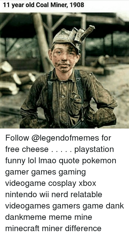 nintendo wii: 11 year old Coal Miner, 1908 Follow @legendofmemes for free cheese . . . . . playstation funny lol lmao quote pokemon gamer games gaming videogame cosplay xbox nintendo wii nerd relatable videogames gamers game dank dankmeme meme mine minecraft miner difference
