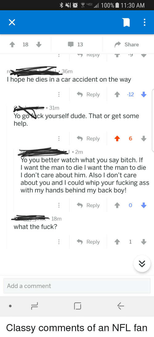 nfl fan: .111 00%  1 1 :30 AM  13  Share  7 reply  36m  I hope he dies in a car accident on the way  Reply12  31m  Yo gOYuck yourself dude. That or get some  help.  Reply  6  2m  Yo you better watch what you say bitch. If  l want the man to die I want the man to die  I don't care about him. Also I don't care  about you and I could whip your fucking ass  with my hands behind my back boy!  ReplyoI-  18m  what the fuck?  Reply ↑ 1  Add a comment