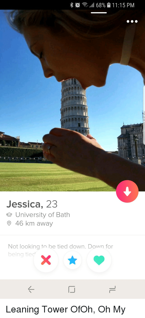 leaning tower: 111 68%  11 : 1 5 PM  Jessica, 23  e University of Bath  O 46 km away  Not looking to be tied down. Down for  being tied Leaning Tower OfOh, Oh My