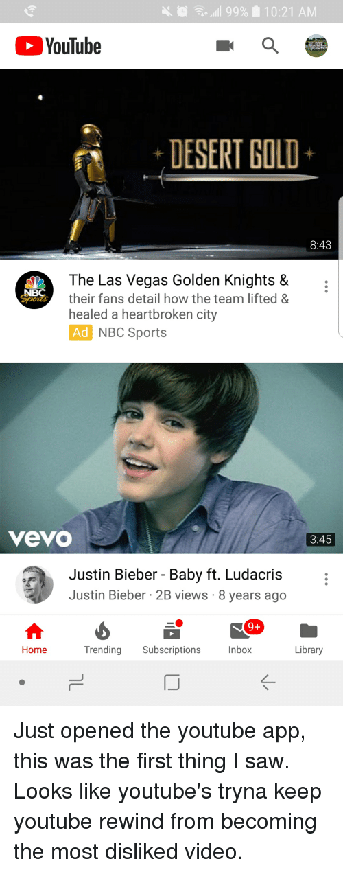 Justin Bieber, Ludacris, and Saw: .111 9996  10:21 AM  YouTube  -DESERT GOLD  8:43  The Las Vegas Golden Knights &  their fans detail how the team lifted&  healed a heartbroken city  Sports  NBC Sports  vevo  3:45  Justin Bieber - Baby ft. Ludacris  Justin Bieber 2B views 8 years ago  9+  Home  Trending Subscriptions  Inbox  Library  K-