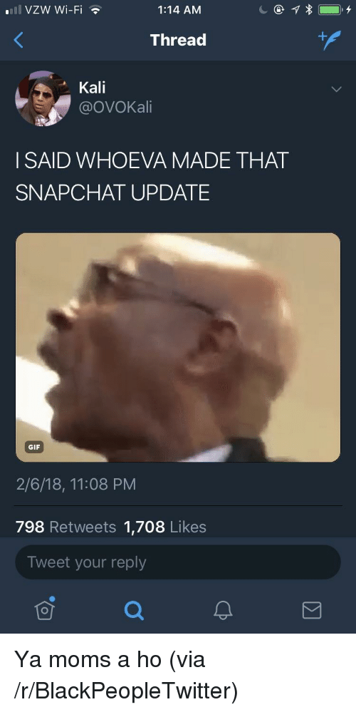 kali: 111 VZW Wi-Fi  1:14 AM  Thread  Kali  @OVOKali  I SAID WHOEVA MADE THAT  SNAPCHAT UPDATE  GIF  2/6/18, 11:08 PM  798 Retweets 1,708 Likes  Tweet your reply  可 <p>Ya moms a ho (via /r/BlackPeopleTwitter)</p>