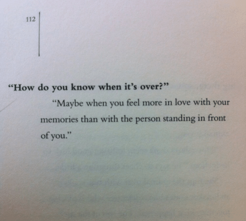 """Love, How, and You: 112  2  95  """"How do you know when it's over?""""  """"Maybe when you feel more in love with your  memories than with the person standing in front  of you."""