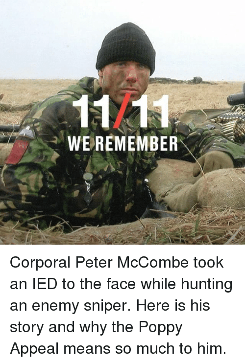 corporal: 1121  WEREMEMBER Corporal Peter McCombe took an IED to the face while hunting an enemy sniper. Here is his story and why the Poppy Appeal means so much to him.