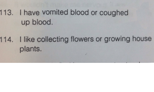 Collecting: 113. I have vomited blood or coughed  up blood.  I like collecting flowers or growing house  plants.  114.
