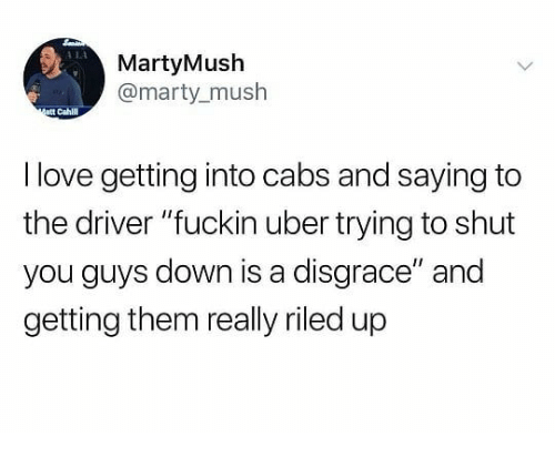 "Love, Uber, and Dank Memes: 114  MartyMush  @marty_mush  att Cahl  I love getting into cabs and saying to  the driver ""fuckin uber trying to shut  you guys down is a disgrace"" and  getting them really riled up"