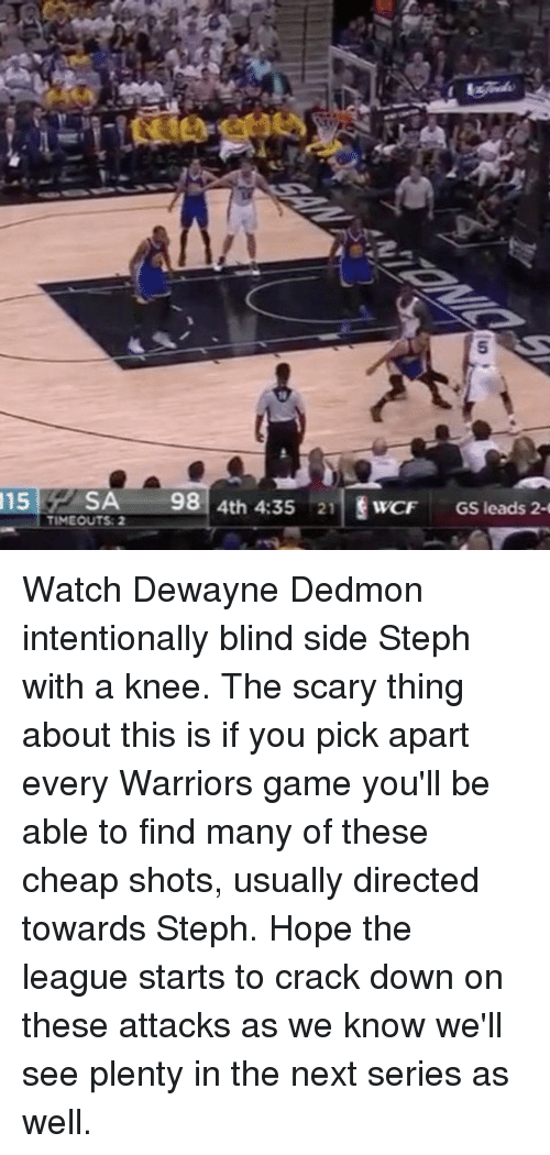 Warriors Game: 115  SA  98  4th 4:35 21  WCF  GS leads 2-  TIMEOUTS: 2 Watch Dewayne Dedmon intentionally blind side Steph with a knee. The scary thing about this is if you pick apart every Warriors game you'll be able to find many of these cheap shots, usually directed towards Steph. Hope the league starts to crack down on these attacks as we know we'll see plenty in the next series as well.