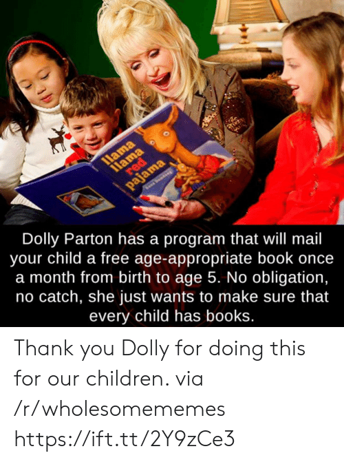 Books, Children, and Thank You: 11ama  red  llama  pajama  Dolly Parton has a program that will mail  your child a free age-appropriate book once  a month from birth to age 5. No obligation,  no catch, she just wants to make sure that  every child has books. Thank you Dolly for doing this for our children. via /r/wholesomememes https://ift.tt/2Y9zCe3