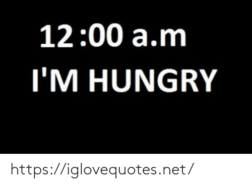 a&m: 12:00 a.m  I'M HUNGRY https://iglovequotes.net/