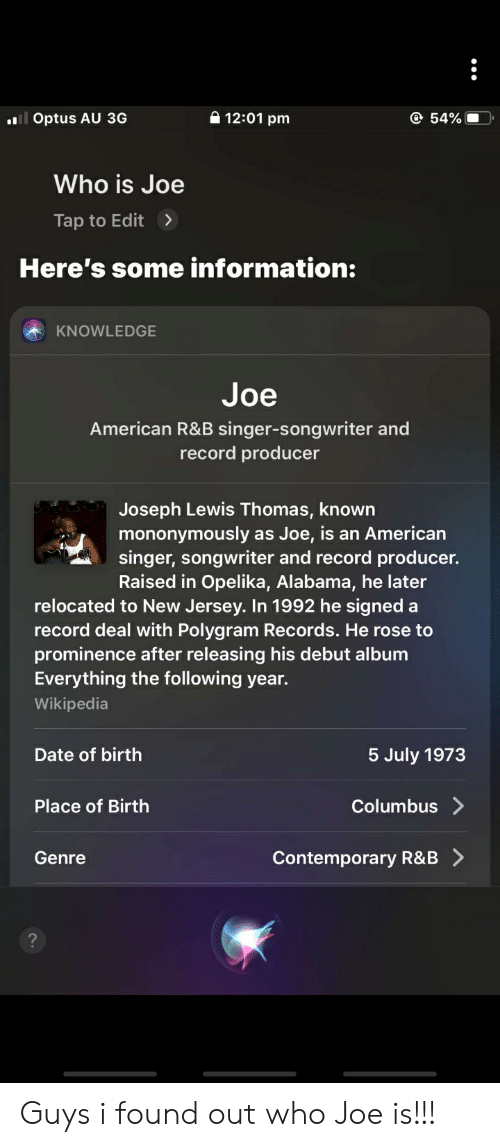 Wikipedia, Alabama, and American: 12:01 pm  54%  il Optus AU 3G  Who is Joe  Tap to Edit  Here's some information:  KNOWLEDGE  Joe  American R&B singer-songwriter and  record producer  Joseph Lewis Thomas, known  mononymously as Joe, is an American  singer, songwriter and record producer.  Raised in Opelika, Alabama, he later  relocated to New Jersey. In 1992 he signed a  record deal with Polygram Records. He rose to  prominence after releasing his debut album  Everything the following year.  Wikipedia  Date of birth  5 July 1973  Columbus>  Place of Birth  Contemporary R&B  Genre Guys i found out who Joe is!!!