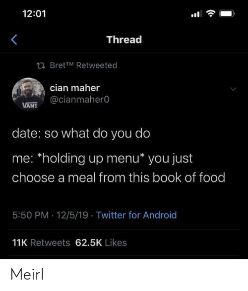 Holding: 12:01  Thread  23 BretTM Retweeted  cian maher  @cianmahero  VANS  date: so what do you do  me: *holding up menu* you just  choose a meal from this book of food  5:50 PM 12/5/19 · Twitter for Android  11K Retweets 62.5K Likes Meirl