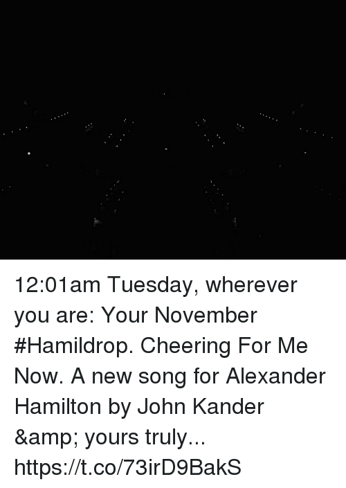 Memes, Alexander Hamilton, and 🤖: 12:01am Tuesday, wherever you are: Your November #Hamildrop. Cheering For Me Now. A new song for Alexander Hamilton by John Kander & yours truly... https://t.co/73irD9BakS