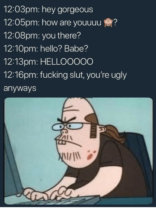 Youre Ugly: 12:03pm: hey gorgeous  12:05pm: how are youuuu?  12:08pm: you there?  12:10pm: hello? Babe?  12:13pm: HELLOOO00  12:16pm: fucking slut, you're ugly  anyways  AIA  will