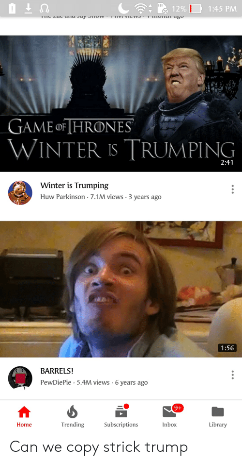 Winter, Game, and Home: 12%  1:45 PMM  GAME oF HRONES  WINTER IS TRUMPING  2:41  Winter is Trumping  Huw Parkinson - 7.1M views-3 years ago  1:56  BARRELS!  PewDiePie 5.4M views-6 years ago  Home  Trending  Subscriptions  Inbox  Library Can we copy strick trump