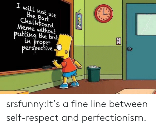 Meme, Respect, and Tumblr: 12  10  I will not use  the Bart  Chalkboard  Meme without  putting the text  n proper  perspective srsfunny:It's a fine line between self-respect and perfectionism.