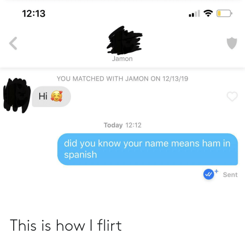 ham: 12:13  Jamon  YOU MATCHED WITH JAMON ON 12/13/19  Hi  Today 12:12  did you know your name means ham in  spanish  Sent This is how I flirt
