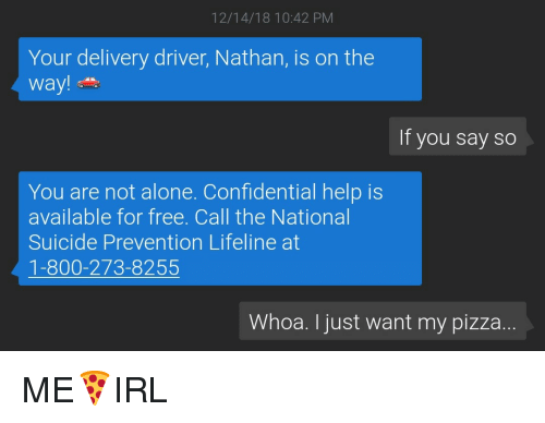 800 273 8255: 12/14/18 10:42 PM  Your delivery driver, Nathan, is on the  way!  If you say so  You are not alone. Confidential help is  available for free. Call the National  Suicide Prevention Lifeline at  1-800-273-8255  Whoa. I just want my pizza ME🍕IRL