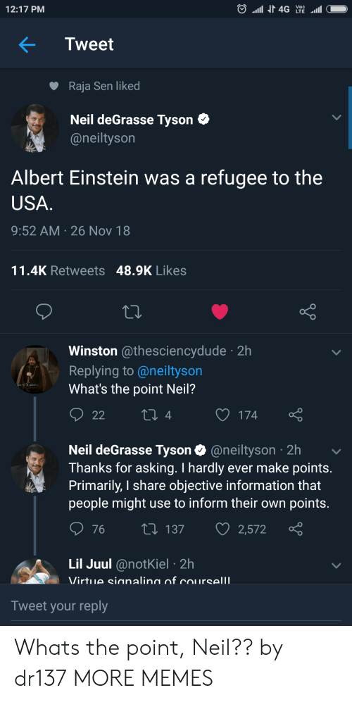 Primarily: 12:17 PM  Tweet  Raja Sen liked  Neil deGrasse Tyson C  @neiltyson  Albert Einstein was a refugee to the  USA  9:52 AM 26 Nov 18  11.4K Retweets 48.9K Likes  Winston @thesciencydude 2h  Replying to @neiltyson  What's the point Neil?  4  O 174  Neil deGrasse Tyson @neiltyson 2h  Thanks for asking. I hardly ever make points  Primarily, I share objective information that  people might use to inform their own points  76 t 137 2,572  Lil Juul @notKiel 2h  Tweet your reply Whats the point, Neil?? by dr137 MORE MEMES