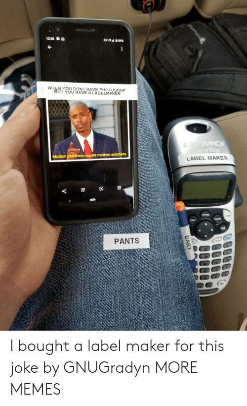dart: 12:20 S  OLTE 84%  WHEN YOU DONT HAVE PHOTOSHOP  BUT YOU HAVE A LABELMAKER  DYMO  etraTag  Modern problems require modern solutions  LABEL MAKER  Seltings  Fomar  Insert  PANTS  DART I bought a label maker for this joke by GNUGradyn MORE MEMES
