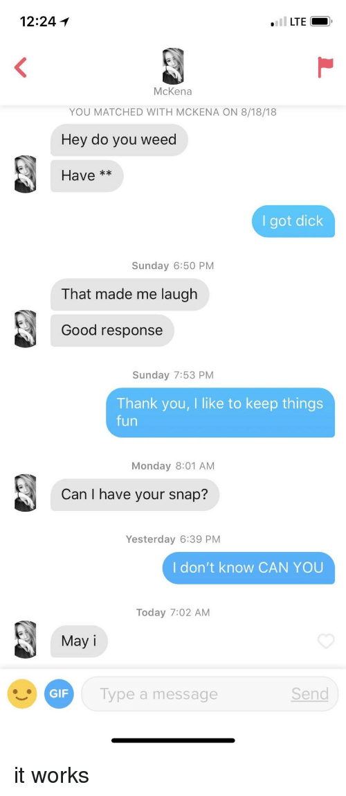I Have Your: 12:24  McKena  YOU MATCHED WITH MCKENA ON 8/18/18  Hey do you weed  Have **  I got dick  Sunday 6:50 PM  That made me laugh  Good response  Sunday 7:53 PM  Thank you, I like to keep things  fun  Monday 8:01 AM  Can I have your snap?  Yesterday 6:39 PM  I don't know CAN YOU  Today 7:02 AM  May  Type a message  Send it works