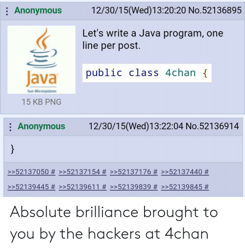 4chan, Anonymous, and Java: 12/30/15(Wed)13:20:20 No.52136895  Anonymous  Let's write a Java program, one  line per post.  public class 4chan {  Java  Sun Microsystems  15 KB PNG  12/30/15(Wed)13:22:04 No.52136914  Anonymous  }  >>52137050 # >>52137154 #>>52137176 # >>52137440 #  >52139445 # >>52139611 # >>52139839 Absolute brilliance brought to you by the hackers at 4chan