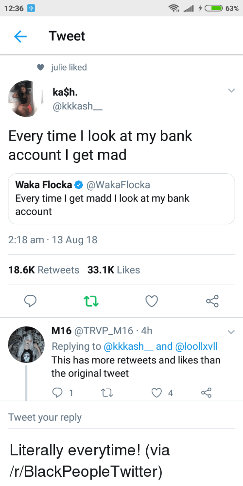 Waka: 12:36  Tweet  julie liked  ka$h.  akkkash  Every time I look at my bank  account I get mad  Waka Flocka @WakaFlocka  Every time I get madd I look at my bank  account  2:18 am 13 Aug 18  18.6K Retweets 33.1K Likes  t.2.  M16 @TRVP M16 4h  Replying to @kkkash__and @loollxvill  This has more retweets and likes than  the original tweet  Tweet your reply Literally everytime! (via /r/BlackPeopleTwitter)