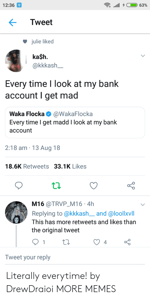 Waka: 12:36  Tweet  julie liked  ka$h.  akkkash  Every time I look at my bank  account I get mad  Waka Flocka @WakaFlocka  Every time I get madd I look at my bank  account  2:18 am 13 Aug 18  18.6K Retweets 33.1K Likes  t.2.  M16 @TRVP M16 4h  Replying to @kkkash__and @loollxvill  This has more retweets and likes than  the original tweet  Tweet your reply Literally everytime! by DrewDraioi MORE MEMES