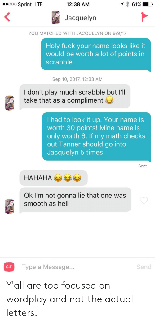 Points: 12:38 AM  61%  Sprint LTE  O0O  Jacquelyn  YOU MATCHED WITH JACQUELYN ON 9/9/17  Holy fuck your name looks like it  would be worth a lot of points in  scrabble.  Sep 10, 2017, 12:33 AM  I don't play much scrabble but I'll  take that as a compliment  I had to look it up. Your name is  worth 30 points! Mine name is  only worth 6. If my math checks  out Tanner should go into  Jacquelyn 5 times.  Sent  НАНАНА  Ok I'm not gonna lie that one was  smooth as hell  Send  Type a Message...  GIF Y'all are too focused on wordplay and not the actual letters.