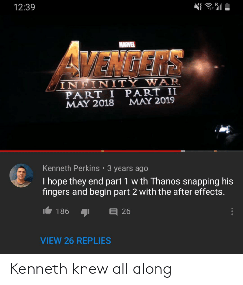 Infinity War: 12:39  MARVEL  VEMGERS  INFINITY WAR  PART I PART II  MAY 2018  MAY 2019  Kenneth Perkins 3 years ago  I hope they end part 1 with Thanos snapping his  fingers and begin part 2 with the after effects.  I186  26  VIEW 26 REPLIES Kenneth knew all along