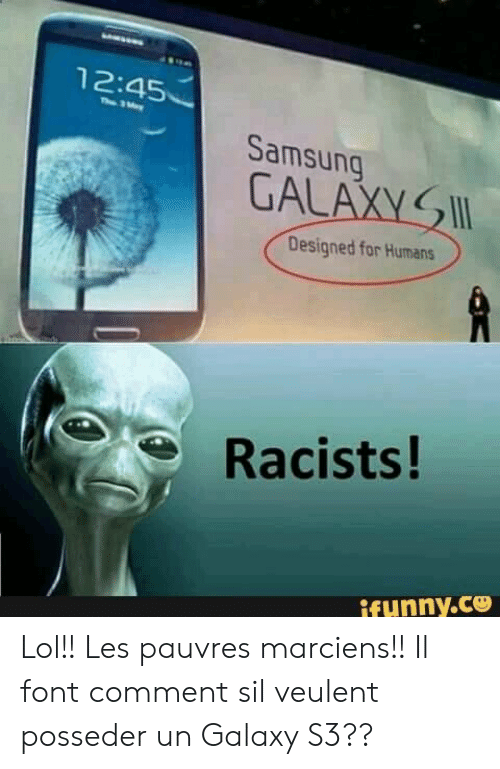 Samsung: 12:45  Th 3ay  Samsung  GALAXY  Designed for Humans  Racists!  ifunny.ce Lol!! Les pauvres marciens!! Il font comment sil veulent posseder un Galaxy S3??