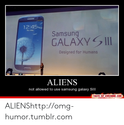 Taste Of Awesome: 12:45  The 3May  Samsung  GALAXYSII  Designed for Humans  ALIENS  not allowed to use samsung galaxy SIII  TASTE OF AWESOME.COM ALIENShttp://omg-humor.tumblr.com
