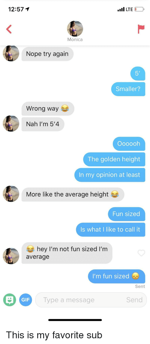 In My Opinion: 12:57 1  LTE  Nope try again  5'  Smaller?  Wrong way  Nah I'm 5'4  Oooooh  The golden height  In my opinion at least  More like the average height  Fun sized  Is what I like to call it  hey I'm not fun sized I'm  average  I'm fun sized  Sent  GIF  ype a message  Send This is my favorite sub