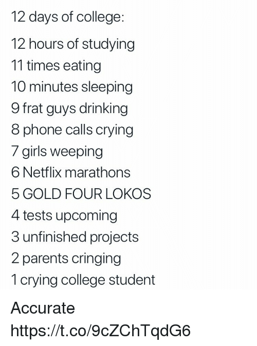 Cringing: 12 days of college:  12 hours of studying  11 times eating  10 minutes sleeping  9 frat guys drinking  8 phone calls crying  / girils weeping  6 Netflix marathons  5 GOLD FOUR LOKOS  4 tests upcoming  3 unfinished projects  2 parents cringing  1 crying college student Accurate https://t.co/9cZChTqdG6