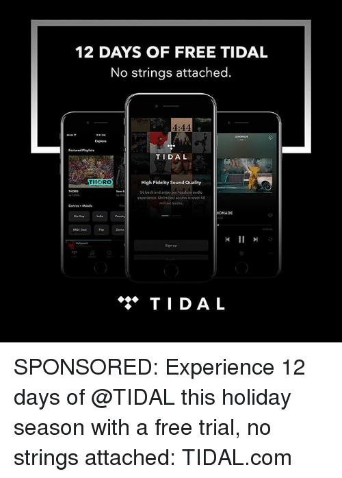 Tidal: 12 DAYS OF FREE TIDAL  No strings attached.  4:44  Enplere  Featured Playlists  TIDAL  THORO  High Fidelity Sound Quality  Sit backand enjoy ourlossless au  audio  experience. Unlimited access to over 40  ONADE  钏  Sign up  ◆◆◆ TIDAL SPONSORED: Experience 12 days of @TIDAL this holiday season with a free trial, no strings attached: TIDAL.com