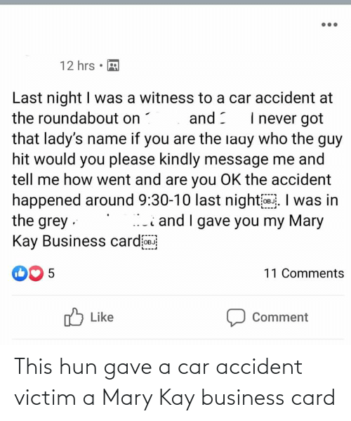 Business, Grey, and Never: 12 hrs •  Last night I was a witness to a car accident at  the roundabout on  I never got  and :  that lady's name if you are the laay who the guy  hit would you please kindly message me and  tell me how went and are you OK the accident  happened around 9:30-10 last night 0. I was in  the grey ·  Kay Business cardoB  i and I gave you my Mary  0 5  11 Comments  לו Liske  Comment This hun gave a car accident victim a Mary Kay business card