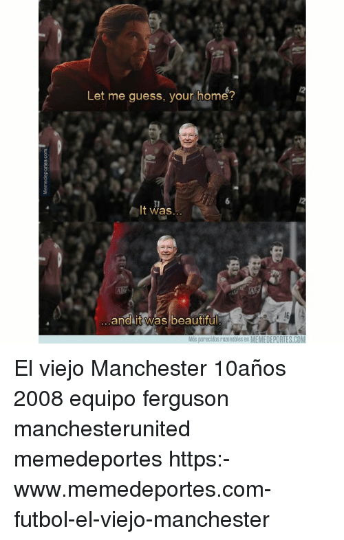 Beautiful, Memes, and Ferguson: 12  Let me guess, your home?  31  It was  I6  and it was beautiful  Mós parecidos razonables en MEMEDEPORTES.COM El viejo Manchester 10años 2008 equipo ferguson manchesterunited memedeportes https:-www.memedeportes.com-futbol-el-viejo-manchester