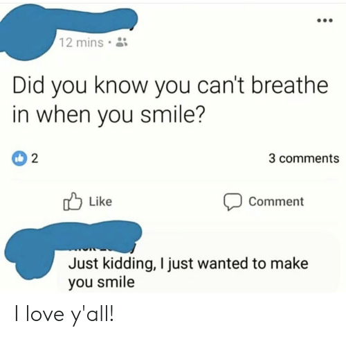 Love, Smile, and Wanted: 12 mins  Did you know you can't breathe  in when you smile?  3 comments  Like  Comment  Just kidding, I just wanted to make  you smile I love y'all!