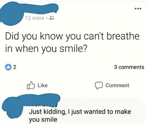 Smile, Wanted, and Did: 12 mins  Did you know you can't breathe  in when you smile?  3 comments  Like  Comment  Just kidding, I just wanted to make  you smile