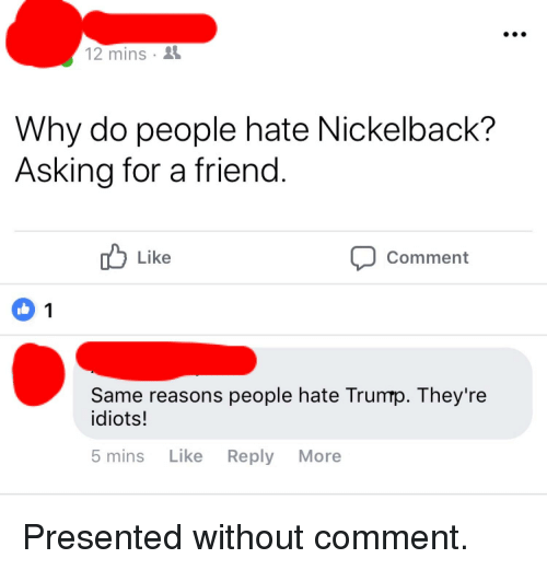 Facepalm, Nickelback, and Asking: 12 mins .  Why do people hate Nickelback?  Asking for a friend  Like  Comment  Same reasons people hate Trumrp. They're  idiots!  5 mins Like Reply More