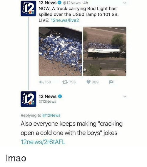 """M 12: 12 News @12News 4h  NOW: A truck carrying Bud Light has  spilled over the US60 ramp to 101 SB.  LIVE  12ne.ws/live2  158  t 796  V 989  M  12 News  (a 12News  Replying to @12News  Also everyone keeps making """"cracking  open a cold one with the boys"""" jokes  12ne.ws/2r6tAFL lmao"""