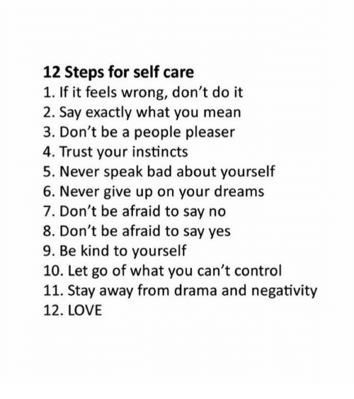 People Pleaser: 12 Steps for self care  1. If it feels wrong, don't do it  2. Say exactly what you mean  3. Don't be a people pleaser  4. Trust your instincts  5. Never speak bad about yourself  6. Never give up on your dreams  7. Don't be afraid to say no  8. Don't be afraid to say yes  9. Be kind to yourself  10. Let go of what you can't control  11. Stay away from drama and negativity  12. LOVE