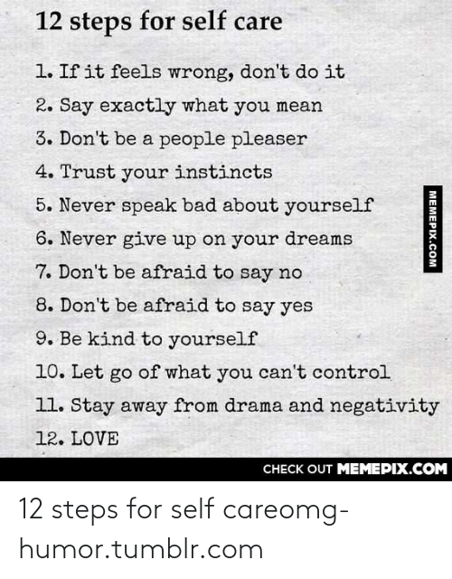 People Pleaser: 12 steps for self care  1. If it feels wrong, don't do it  2. Say exactly what you mean  3. Don't be a people pleaser  4. Trust your instincts  5. Never speak bad about yourself  6. Never give up on your dreams  7. Don't be afraid to say no  8. Don't be afraid to say yes  9. Be kind to yourself  10. Let go of what you can't control  11. Stay away from drama and negativity  12. LOVE  CHECK OUT MEMEPIX.COM  MEMEPIX.COM 12 steps for self careomg-humor.tumblr.com